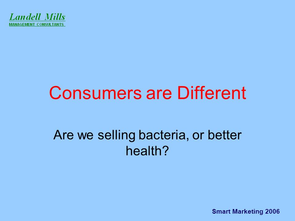 Smart Marketing 2006 Consumers are Different Are we selling bacteria, or better health