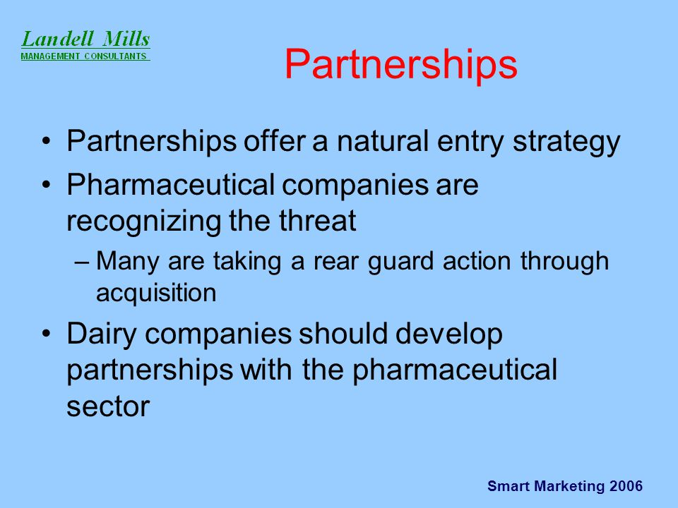 Smart Marketing 2006 Partnerships Partnerships offer a natural entry strategy Pharmaceutical companies are recognizing the threat –Many are taking a rear guard action through acquisition Dairy companies should develop partnerships with the pharmaceutical sector