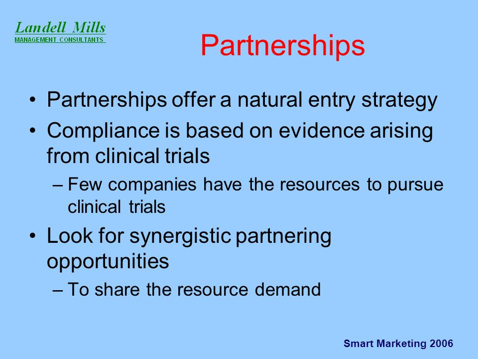 Smart Marketing 2006 Partnerships Partnerships offer a natural entry strategy Compliance is based on evidence arising from clinical trials –Few companies have the resources to pursue clinical trials Look for synergistic partnering opportunities –To share the resource demand