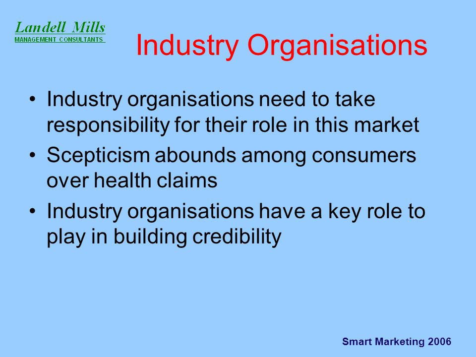 Smart Marketing 2006 Industry Organisations Industry organisations need to take responsibility for their role in this market Scepticism abounds among consumers over health claims Industry organisations have a key role to play in building credibility