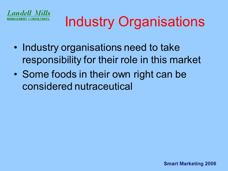 Smart Marketing 2006 Industry Organisations Industry organisations need to take responsibility for their role in this market Some foods in their own right can be considered nutraceutical