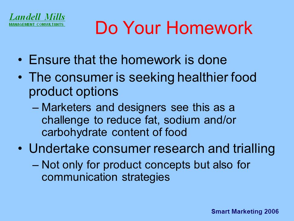 Smart Marketing 2006 Do Your Homework Ensure that the homework is done The consumer is seeking healthier food product options –Marketers and designers see this as a challenge to reduce fat, sodium and/or carbohydrate content of food Undertake consumer research and trialling –Not only for product concepts but also for communication strategies