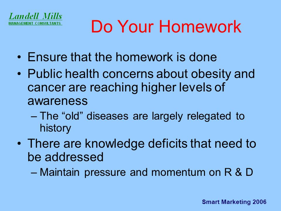 Smart Marketing 2006 Do Your Homework Ensure that the homework is done Public health concerns about obesity and cancer are reaching higher levels of awareness –The old diseases are largely relegated to history There are knowledge deficits that need to be addressed –Maintain pressure and momentum on R & D