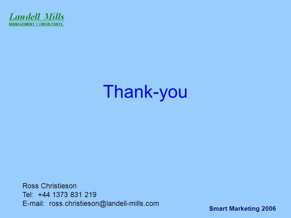 Smart Marketing 2006 Thank-you Ross Christieson Tel: +44 1373 831 219 E-mail: ross.christieson@landell-mills.com