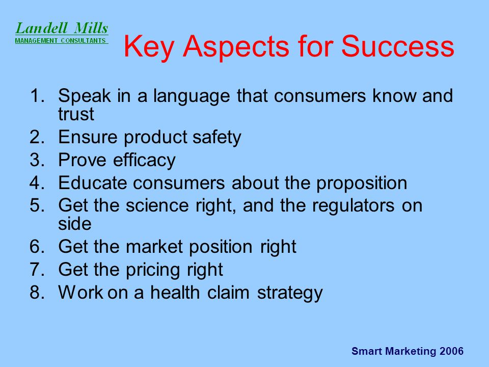 Smart Marketing 2006 Key Aspects for Success 1.Speak in a language that consumers know and trust 2.Ensure product safety 3.Prove efficacy 4.Educate consumers about the proposition 5.Get the science right, and the regulators on side 6.Get the market position right 7.Get the pricing right 8.Work on a health claim strategy
