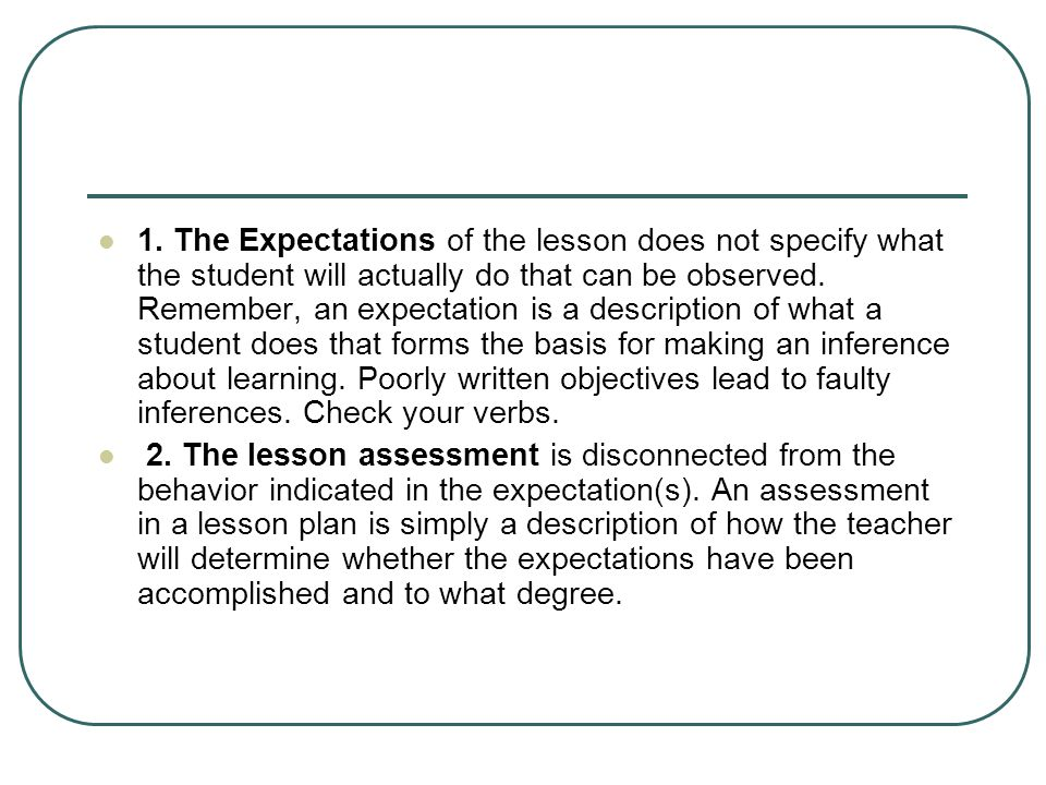 1. The Expectations of the lesson does not specify what the student will actually do that can be observed. Remember, an expectation is a description o