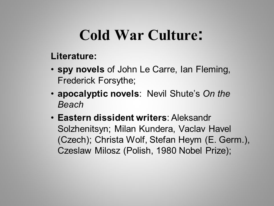 Cold War Culture : Literature: spy novels of John Le Carre, Ian Fleming, Frederick Forsythe; apocalyptic novels: Nevil Shute's On the Beach Eastern dissident writers: Aleksandr Solzhenitsyn; Milan Kundera, Vaclav Havel (Czech); Christa Wolf, Stefan Heym (E.