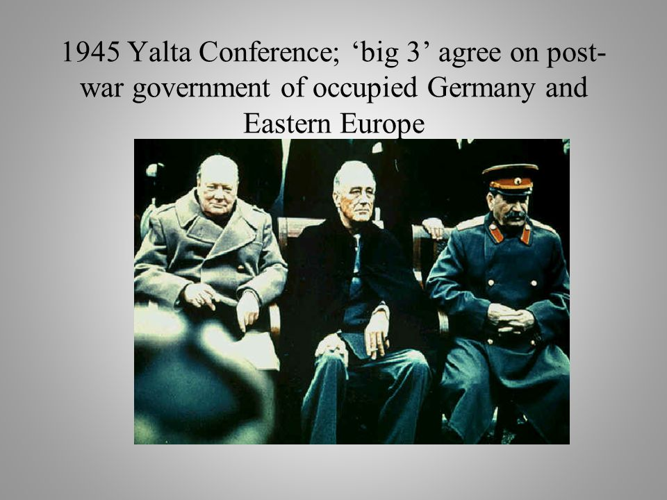 1945 Yalta Conference; 'big 3' agree on post- war government of occupied Germany and Eastern Europe