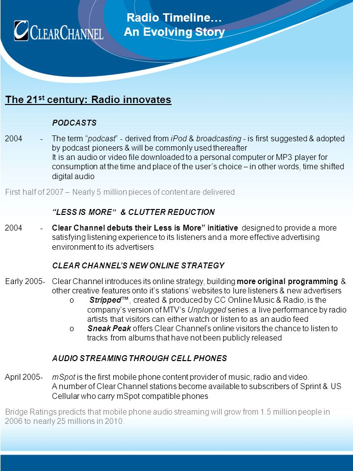 Radio Timeline… An Evolving Story The 21 st century: Radio innovates PODCASTS 2004- The term podcast - derived from iPod & broadcasting - is first suggested & adopted by podcast pioneers & will be commonly used thereafter It is an audio or video file downloaded to a personal computer or MP3 player for consumption at the time and place of the user's choice – in other words, time shifted digital audio First half of 2007 – Nearly 5 million pieces of content are delivered LESS IS MORE & CLUTTER REDUCTION 2004- Clear Channel debuts their Less is More initiative designed to provide a more satisfying listening experience to its listeners and a more effective advertising environment to its advertisers CLEAR CHANNEL'S NEW ONLINE STRATEGY Early 2005-Clear Channel introduces its online strategy, building more original programming & other creative features onto it's stations' websites to lure listeners & new advertisers o Stripped™, created & produced by CC Online Music & Radio, is the company's version of MTV's Unplugged series: a live performance by radio artists that visitors can either watch or listen to as an audio feed oSneak Peak offers Clear Channel's online visitors the chance to listen to tracks from albums that have not been publicly released AUDIO STREAMING THROUGH CELL PHONES April 2005-mSpot is the first mobile phone content provider of music, radio and video.