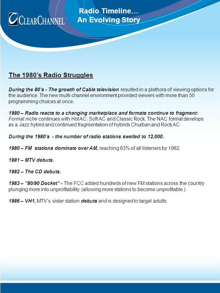 Radio Timeline… An Evolving Story The 1980's Radio Struggles During the 80's - The growth of Cable television resulted in a plethora of viewing options for the audience.