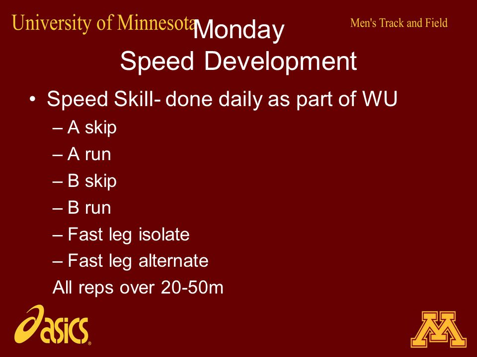 Monday Speed Development Speed Skill- done daily as part of WU –A skip –A run –B skip –B run –Fast leg isolate –Fast leg alternate All reps over 20-50