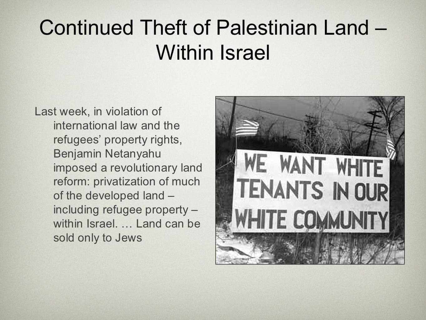Continued Theft of Palestinian Land – Within Israel Last week, in violation of international law and the refugees' property rights, Benjamin Netanyahu imposed a revolutionary land reform: privatization of much of the developed land – including refugee property – within Israel.