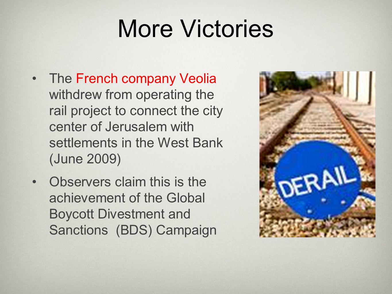 More Victories The French company Veolia withdrew from operating the rail project to connect the city center of Jerusalem with settlements in the West Bank (June 2009) Observers claim this is the achievement of the Global Boycott Divestment and Sanctions (BDS) Campaign