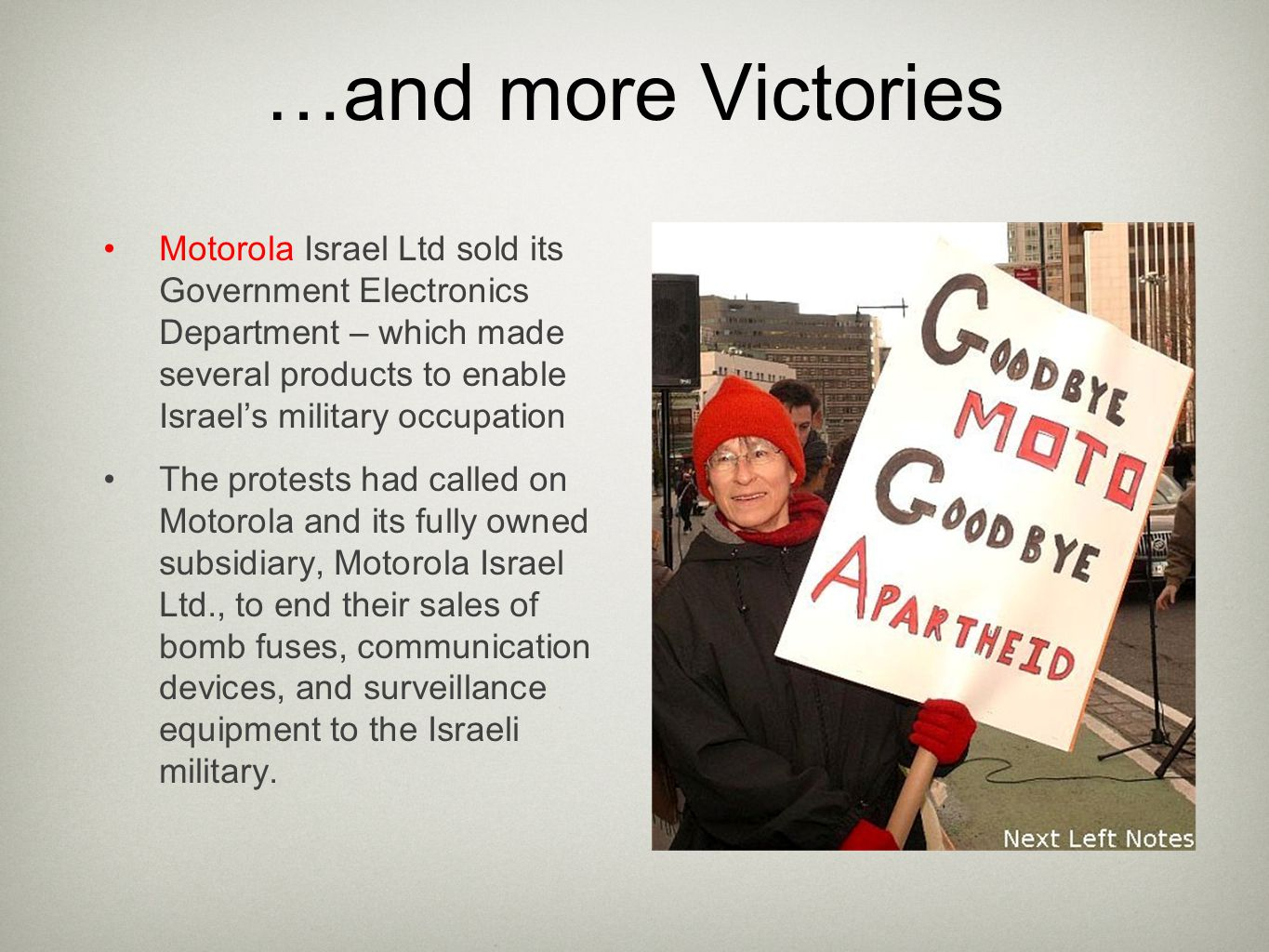 …and more Victories Motorola Israel Ltd sold its Government Electronics Department – which made several products to enable Israel's military occupation The protests had called on Motorola and its fully owned subsidiary, Motorola Israel Ltd., to end their sales of bomb fuses, communication devices, and surveillance equipment to the Israeli military.