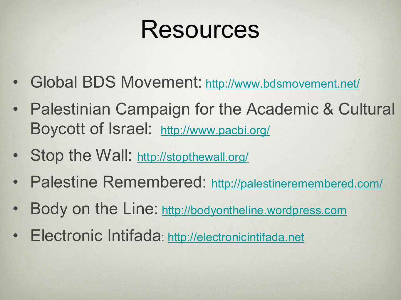 Resources Global BDS Movement: http://www.bdsmovement.net/http://www.bdsmovement.net/ Palestinian Campaign for the Academic & Cultural Boycott of Israel: http://www.pacbi.org/http://www.pacbi.org/ Stop the Wall: http://stopthewall.org/ http://stopthewall.org/ Palestine Remembered: http://palestineremembered.com/ http://palestineremembered.com/ Body on the Line: http://bodyontheline.wordpress.comhttp://bodyontheline.wordpress.com Electronic Intifada : http://electronicintifada.nethttp://electronicintifada.net
