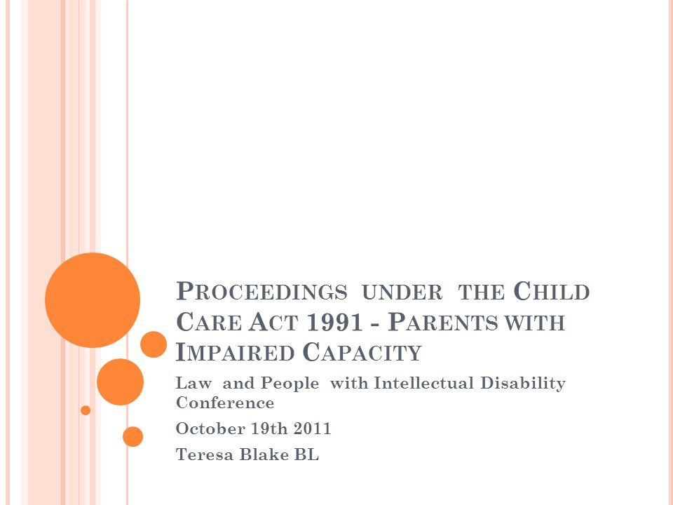P ROCEEDINGS UNDER THE C HILD C ARE A CT 1991 - P ARENTS WITH I MPAIRED C APACITY Law and People with Intellectual Disability Conference October 19th 2011 Teresa Blake BL