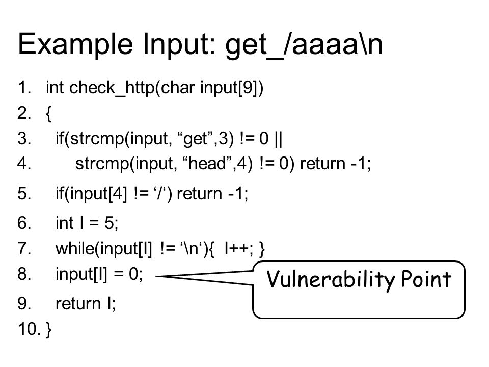 "Vulnerability Point Example Input: get_/aaaa\n 1.int check_http(char input[9]) 2.{ 3. if(strcmp(input, ""get"",3) != 0 