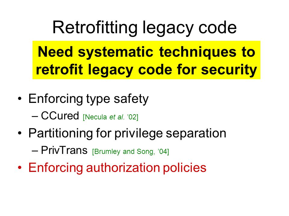 Retrofitting legacy code Enforcing type safety –CCured [Necula et al. '02] Partitioning for privilege separation –PrivTrans [Brumley and Song, '04] En