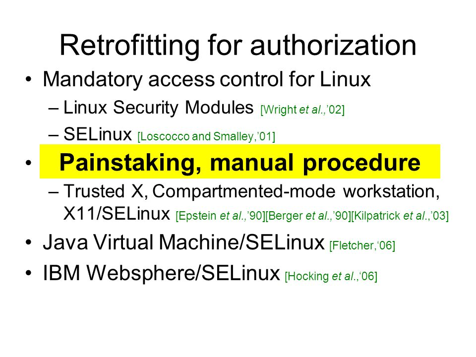 Retrofitting for authorization Mandatory access control for Linux –Linux Security Modules [Wright et al.,'02] –SELinux [Loscocco and Smalley,'01] Secure windowing systems –Trusted X, Compartmented-mode workstation, X11/SELinux [Epstein et al.,'90][Berger et al.,'90][Kilpatrick et al.,'03] Java Virtual Machine/SELinux [Fletcher,'06] IBM Websphere/SELinux [Hocking et al.,'06] Painstaking, manual procedure