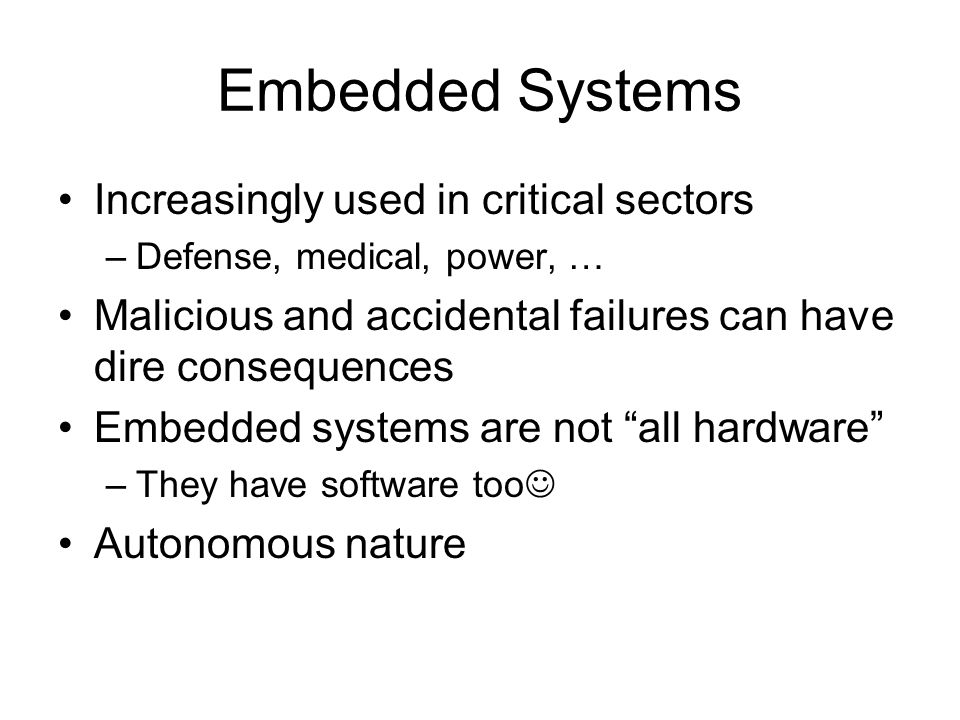 Embedded Systems Increasingly used in critical sectors –Defense, medical, power, … Malicious and accidental failures can have dire consequences Embedded systems are not all hardware –They have software too Autonomous nature