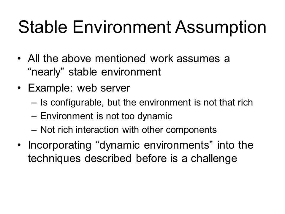 Stable Environment Assumption All the above mentioned work assumes a nearly stable environment Example: web server –Is configurable, but the environment is not that rich –Environment is not too dynamic –Not rich interaction with other components Incorporating dynamic environments into the techniques described before is a challenge