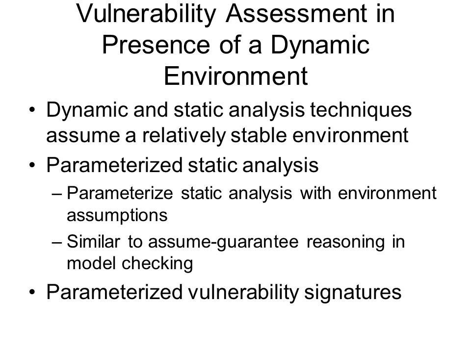 Vulnerability Assessment in Presence of a Dynamic Environment Dynamic and static analysis techniques assume a relatively stable environment Parameterized static analysis –Parameterize static analysis with environment assumptions –Similar to assume-guarantee reasoning in model checking Parameterized vulnerability signatures