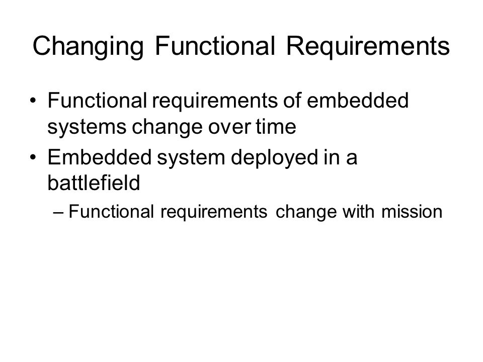 Changing Functional Requirements Functional requirements of embedded systems change over time Embedded system deployed in a battlefield –Functional re