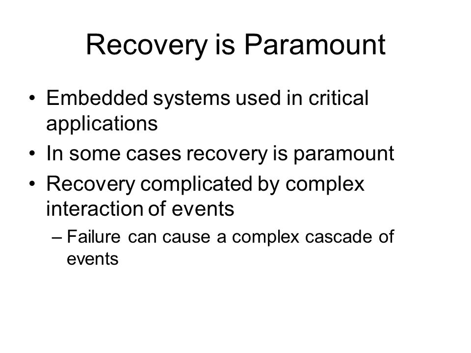 Recovery is Paramount Embedded systems used in critical applications In some cases recovery is paramount Recovery complicated by complex interaction o