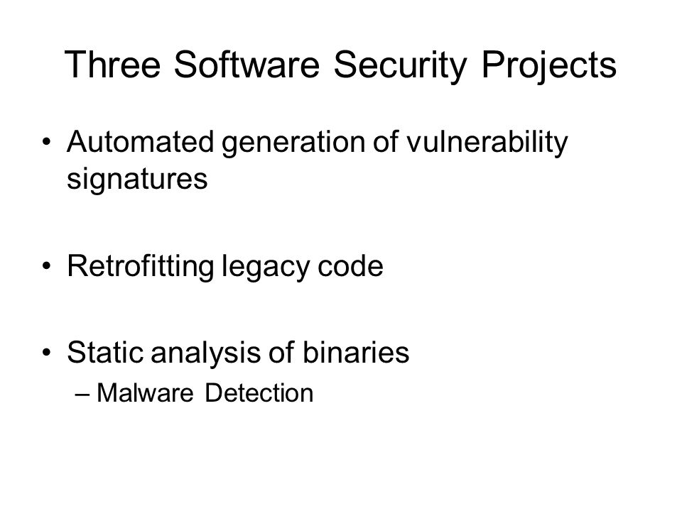Three Software Security Projects Automated generation of vulnerability signatures Retrofitting legacy code Static analysis of binaries –Malware Detection