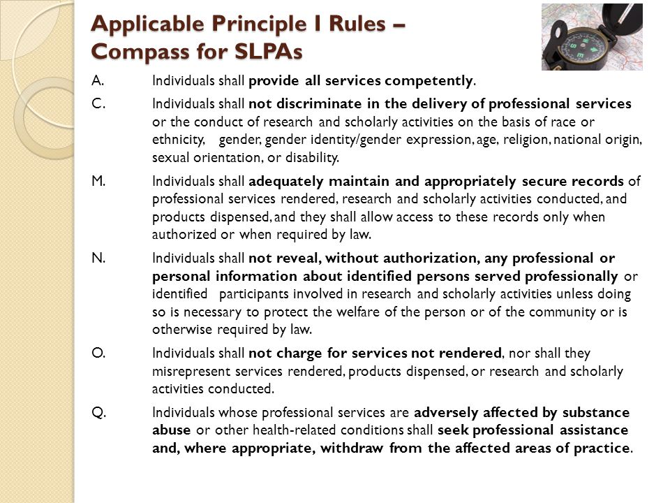 Applicable Principle I Rules – Compass for SLPAs A. Individuals shall provide all services competently. C.Individuals shall not discriminate in the de