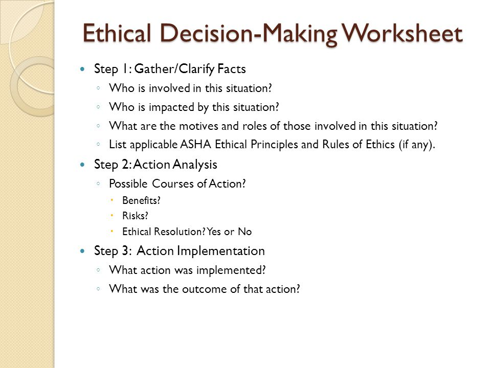 Ethical Decision-Making Worksheet Step 1: Gather/Clarify Facts ◦ Who is involved in this situation? ◦ Who is impacted by this situation? ◦ What are th