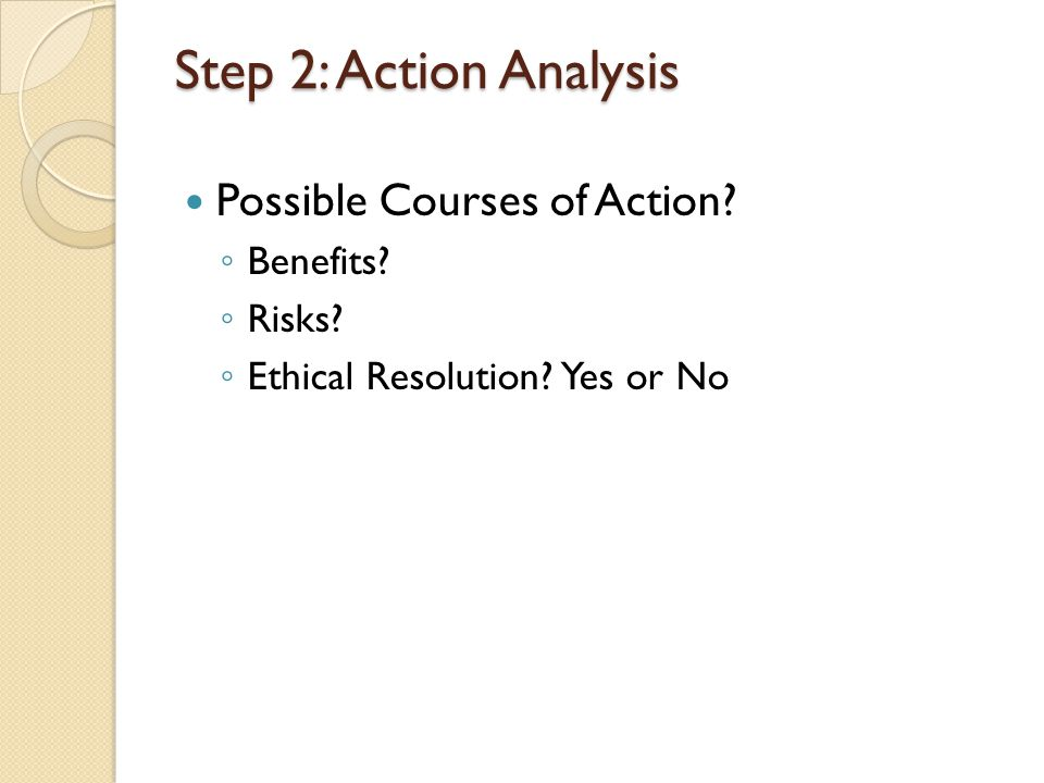 Step 2: Action Analysis Possible Courses of Action? ◦ Benefits? ◦ Risks? ◦ Ethical Resolution? Yes or No