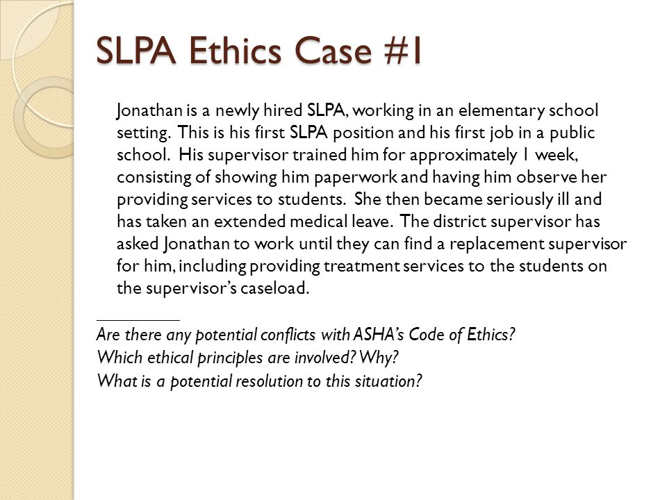 SLPA Ethics Case #1 Jonathan is a newly hired SLPA, working in an elementary school setting. This is his first SLPA position and his first job in a pu