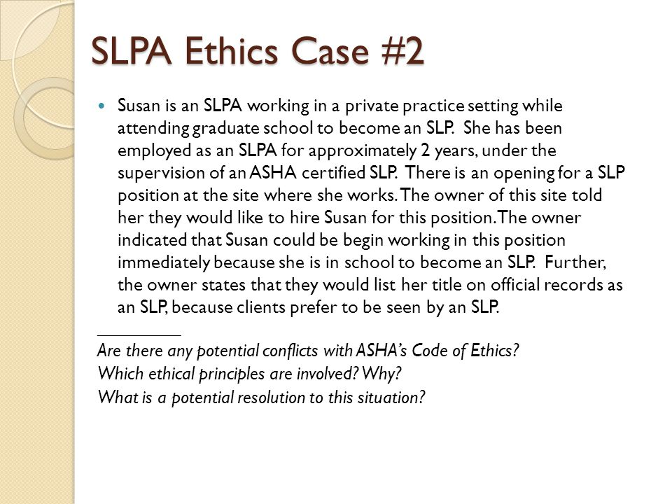 SLPA Ethics Case #2 Susan is an SLPA working in a private practice setting while attending graduate school to become an SLP. She has been employed as