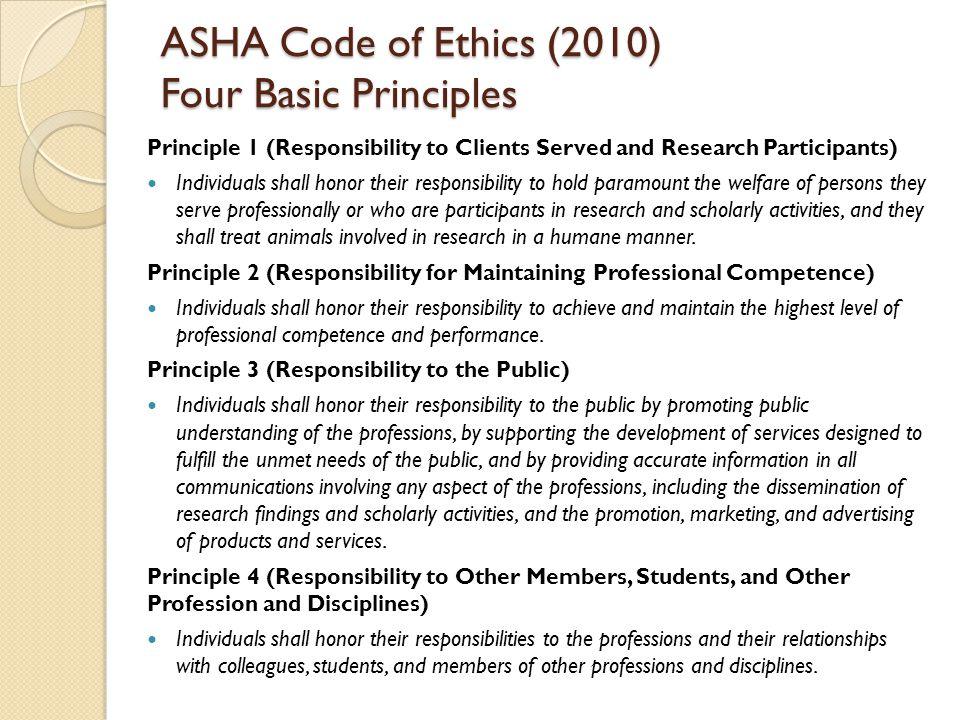 ASHA Code of Ethics (2010) Four Basic Principles Principle 1 (Responsibility to Clients Served and Research Participants) Individuals shall honor thei