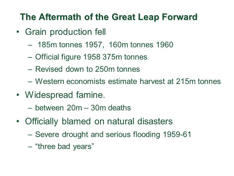 The Aftermath of the Great Leap Forward Grain production fell – 185m tonnes 1957, 160m tonnes 1960 –Official figure 1958 375m tonnes –Revised down to 250m tonnes –Western economists estimate harvest at 215m tonnes Widespread famine.