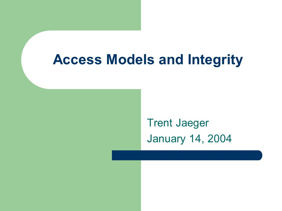Access Models and Integrity Trent Jaeger January 14, 2004