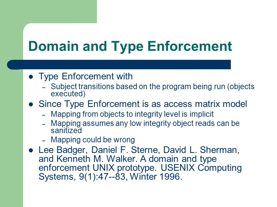 Domain and Type Enforcement Type Enforcement with – Subject transitions based on the program being run (objects executed) Since Type Enforcement is as access matrix model – Mapping from objects to integrity level is implicit – Mapping assumes any low integrity object reads can be sanitized – Mapping could be wrong Lee Badger, Daniel F.