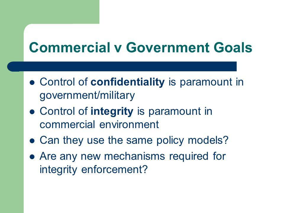 Commercial v Government Goals Control of confidentiality is paramount in government/military Control of integrity is paramount in commercial environment Can they use the same policy models.