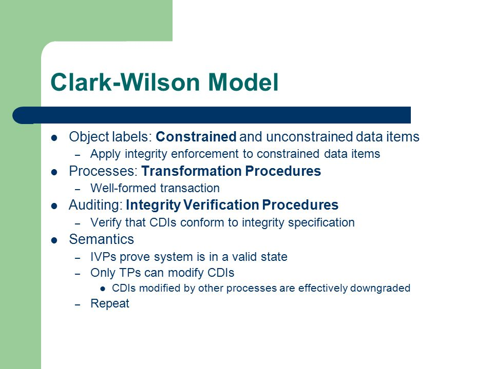 Clark-Wilson Model Object labels: Constrained and unconstrained data items – Apply integrity enforcement to constrained data items Processes: Transformation Procedures – Well-formed transaction Auditing: Integrity Verification Procedures – Verify that CDIs conform to integrity specification Semantics – IVPs prove system is in a valid state – Only TPs can modify CDIs CDIs modified by other processes are effectively downgraded – Repeat