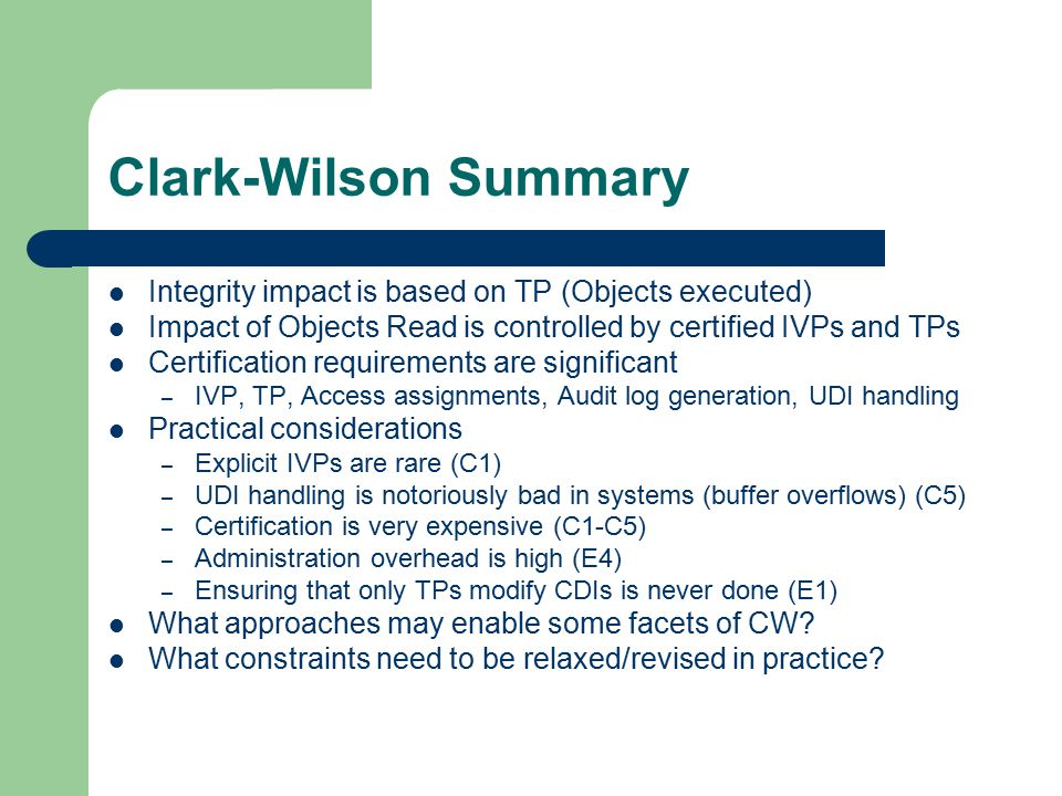 Clark-Wilson Summary Integrity impact is based on TP (Objects executed) Impact of Objects Read is controlled by certified IVPs and TPs Certification requirements are significant – IVP, TP, Access assignments, Audit log generation, UDI handling Practical considerations – Explicit IVPs are rare (C1) – UDI handling is notoriously bad in systems (buffer overflows) (C5) – Certification is very expensive (C1-C5) – Administration overhead is high (E4) – Ensuring that only TPs modify CDIs is never done (E1) What approaches may enable some facets of CW.