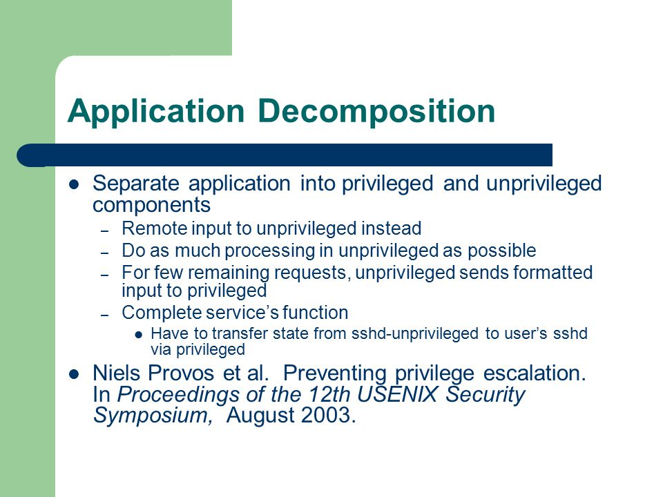 Application Decomposition Separate application into privileged and unprivileged components – Remote input to unprivileged instead – Do as much processing in unprivileged as possible – For few remaining requests, unprivileged sends formatted input to privileged – Complete service's function Have to transfer state from sshd-unprivileged to user's sshd via privileged Niels Provos et al.