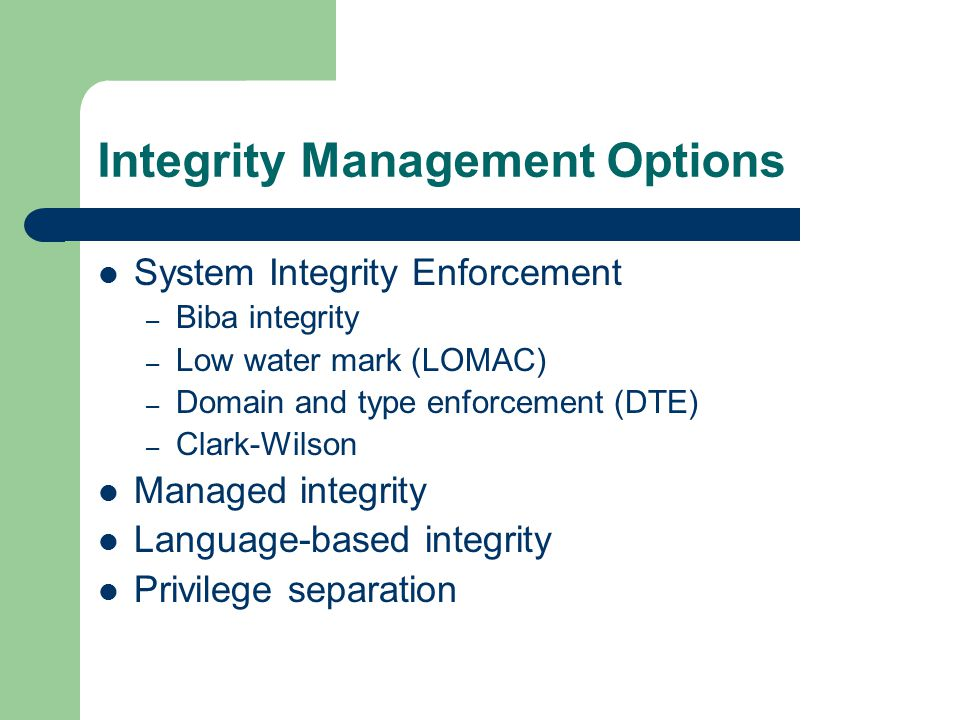 Integrity Management Options System Integrity Enforcement – Biba integrity – Low water mark (LOMAC) – Domain and type enforcement (DTE) – Clark-Wilson Managed integrity Language-based integrity Privilege separation