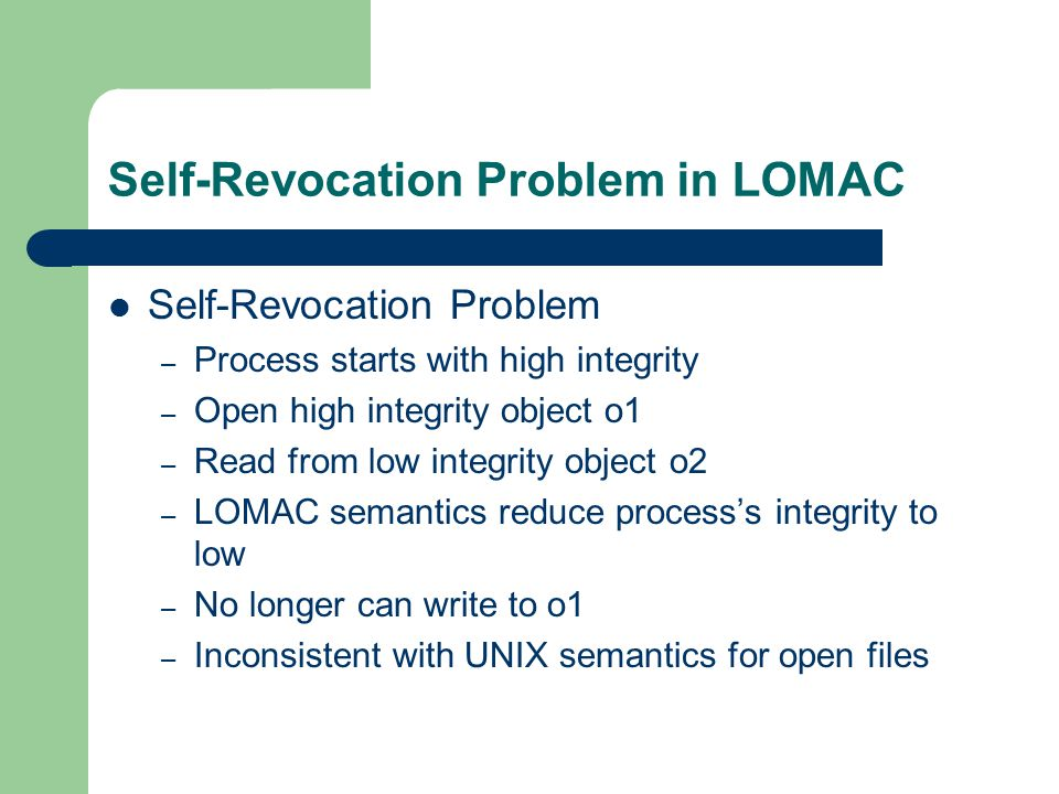 Self-Revocation Problem in LOMAC Self-Revocation Problem – Process starts with high integrity – Open high integrity object o1 – Read from low integrity object o2 – LOMAC semantics reduce process's integrity to low – No longer can write to o1 – Inconsistent with UNIX semantics for open files