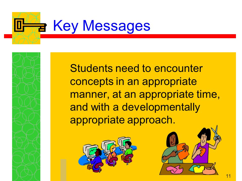 11 Key Messages Students need to encounter concepts in an appropriate manner, at an appropriate time, and with a developmentally appropriate approach.