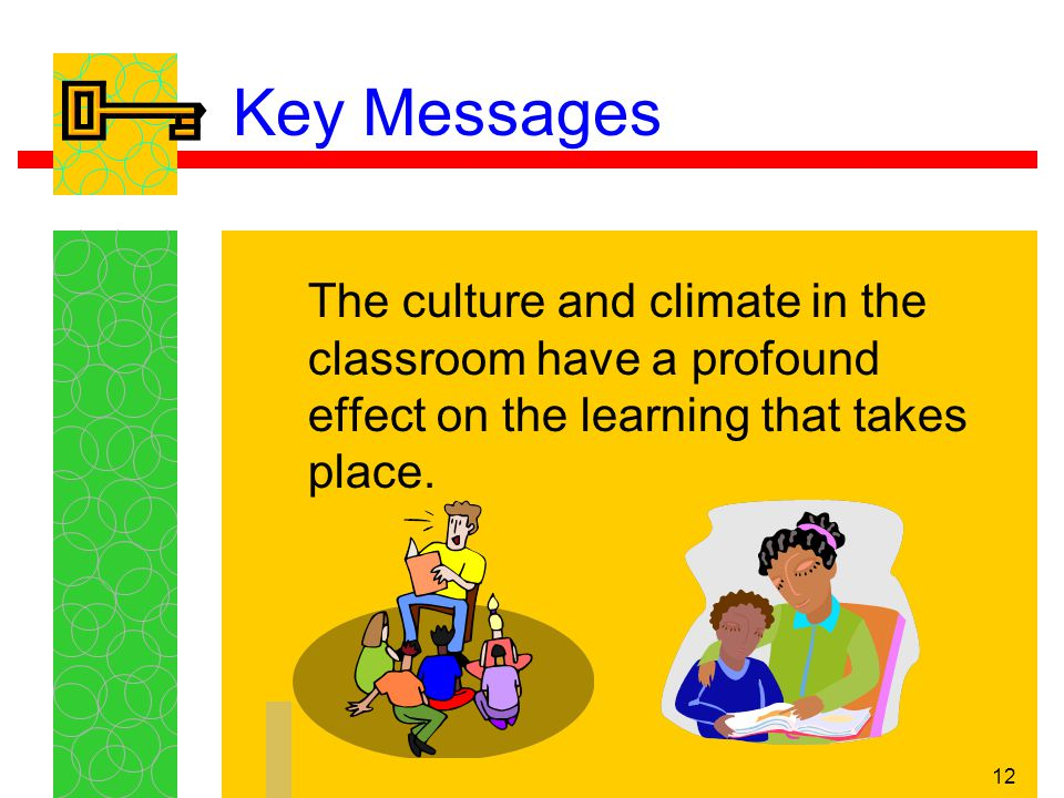 12 Key Messages The culture and climate in the classroom have a profound effect on the learning that takes place.