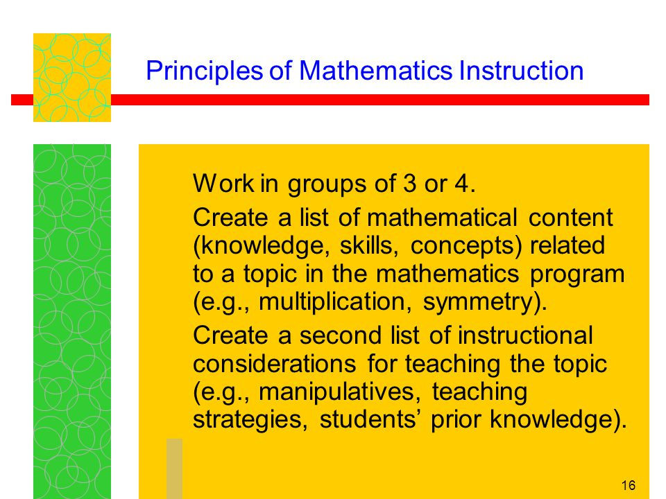 16 Principles of Mathematics Instruction Work in groups of 3 or 4. Create a list of mathematical content (knowledge, skills, concepts) related to a to