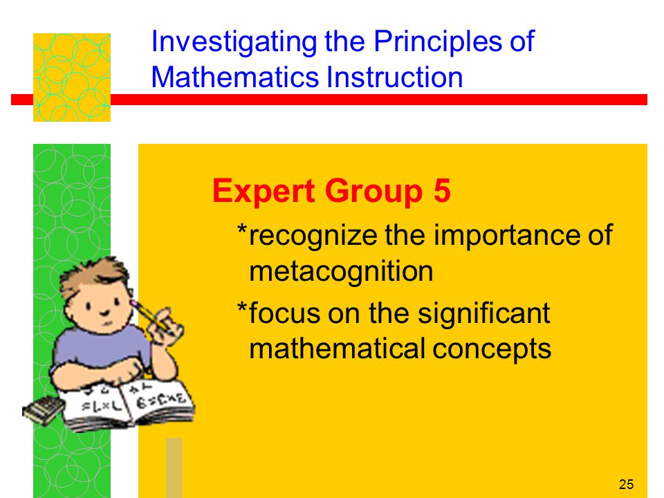 25 Investigating the Principles of Mathematics Instruction Expert Group 5 *recognize the importance of metacognition *focus on the significant mathema