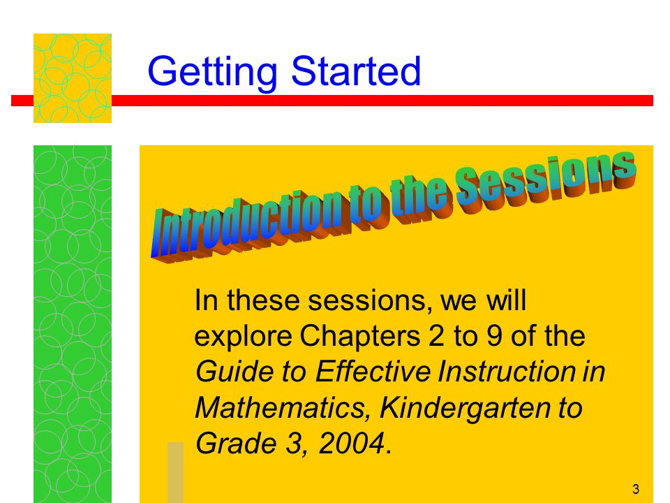 3 In these sessions, we will explore Chapters 2 to 9 of the Guide to Effective Instruction in Mathematics, Kindergarten to Grade 3, 2004.