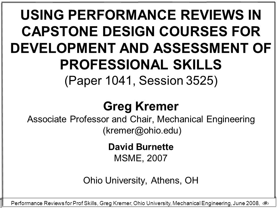 Performance Reviews for Prof Skills, Greg Kremer, Ohio University, Mechanical Engineering, June 2008, 12 Professional skills must be presented and developed in an authentic way ---------------- Add-on requirement vs Integral to engineering identity DECISION: ACTIVITY WITHIN CAPSTONE PROJECT VS ACTIVITY CONSTRUCTED FOR ASSESSMENT